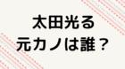 太田光る 元カノ 今カノ