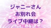 ジャニーさん お別れ会 ライブ 中継 参列メンバー 関係者