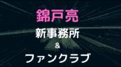錦戸亮 新事務所 ファンクラブ 今後の活動 出演情報