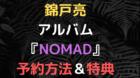 錦戸亮 アルバム 予約開始日 ネット予約 予約特典 予約方法 NOMAD