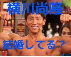 横川尚隆 仕事 結婚 彼女 現在
