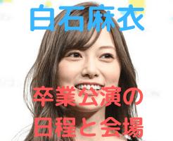 白石麻衣 卒業公演 日程 会場
