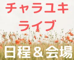 チャラユキ ライブ 日程 会場 グッズ アクセス