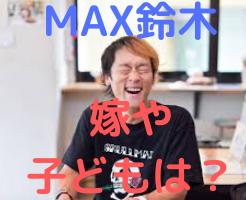 MAX鈴木 嫁 子供 画像