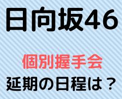 日向坂46 個別握手会 延期 日程 いつ頃 会場