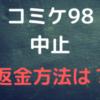コミケ98 中止 返金額 返金方法 コミケ99日程